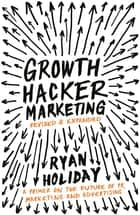 Growth Hacker Marketing - A Primer on the Future of PR, Marketing and Advertising ebook by Ryan Holiday