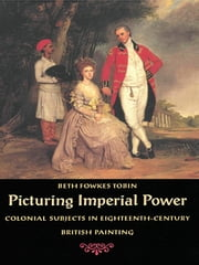 Picturing Imperial Power - Colonial Subjects in Eighteenth-Century British Painting ebook by Beth  Fowkes Tobin