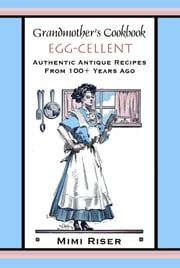 Grandmother's Cookbook, Egg-cellent, Authentic Antique Recipes from 100+ Years Ago ebook by Mimi Riser