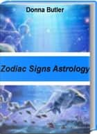 Zodiac Signs Astrology - A Complete Love Guide for Every Sign in the Zodiac, Zodiac Signs Meanings, Zodiac Sign Compatibility, Zodiac Signs Astrology and More ebook by Donna Butler