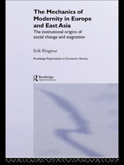 The Mechanics of Modernity in Europe and East Asia - Institutional Origins of Social Change and Stagnation ebook by Erik Ringmar