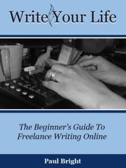 Write Your Life: The Beginner's Guide To Freelance Writing Online ebook by Paul Caro