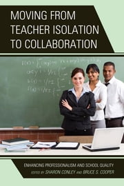 Moving from Teacher Isolation to Collaboration - Enhancing Professionalism and School Quality ebook by Sharon Conley,Bruce S. Cooper