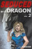 Seduced by a Dragon - Volume 2 (Erotic Horror) ebook by J. J. Abraham