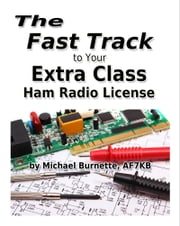 The Fast Track to Your Extra Class Ham Radio License ebook by Michael Burnette, AF7KB