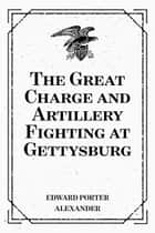 The Great Charge and Artillery Fighting at Gettysburg ebook by Edward Porter Alexander