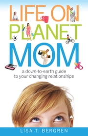 Life on Planet Mom - A Down-to-Earth Guide to Your Changing Relationships ebook by Lisa T. Bergren