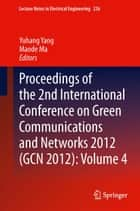 Proceedings of the 2nd International Conference on Green Communications and Networks 2012 (GCN 2012): Volume 4 ebook by Yuhang Yang,Maode Ma