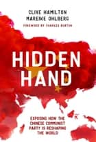 Hidden Hand, - Exposing How the Chinese Communist Party is Reshaping the World ebook by Clive Hamilton, Mareike Ohlberg, Charles Burton