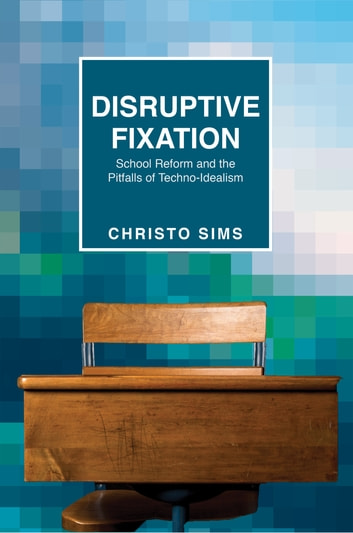 Disruptive Fixation - School Reform and the Pitfalls of Techno-Idealism ebook by Christo Sims