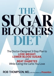 The Sugar Blockers Diet - The Doctor-Designed 3-Step Plan to Lose Weight, Lower Blood Sugar, and Beat Diabetes--While Eating the Carbs You Love ebook by Rob Thompson, The Editors of Prevention