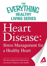 Heart Disease: Stress Management for a Healthy Heart - The most important information you need to improve your health ebook by Adams Media