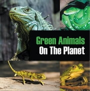 Green Animals On The Planet - Animal Encyclopedia for Kids eBook by Baby Professor