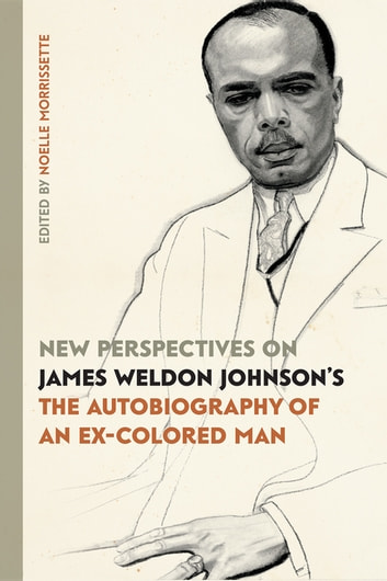 "New Perspectives on James Weldon Johnson's ""The Autobiography of an Ex-Colored Man"" ebook by Lori Brooks,Lawrence Oliver,Michael Nowlin,Jeff Karem,Diana Paulin,Daphne Lamothe,Bruce Barnhart,Ben Glaser,Robert Stepto,Amritjit Singh"