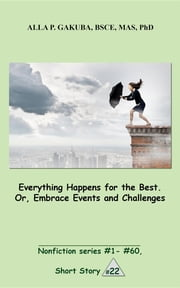 Everything Happens for the Best. Or, Embrace Events and Challenges - SHORT STORY #22. Nonfiction series #1 - # 60. ebook by Alla P. Gakuba