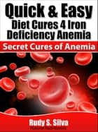 Quick and Easy Diet Cures 4 Iron Deficiency: Discover Natural Treatment for Anemia and Blood Anemia ebook by Rudy Silva