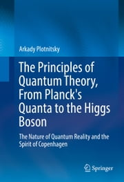 The Principles of Quantum Theory, From Planck's Quanta to the Higgs Boson - The Nature of Quantum Reality and the Spirit of Copenhagen ebook by Arkady Plotnitsky
