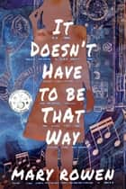 It Doesn't Have To Be That Way ebook by Mary Rowen