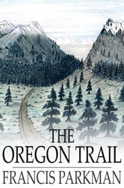 The Oregon Trail - Sketches of Prairie and Rocky Mountain Life ebook by Francis Parkman
