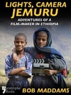 Lights, Camera, Jemuru: Adventures Of A Film-Maker In Ethiopia ebook by Bob Maddams