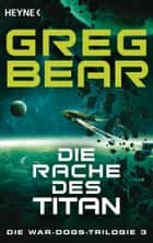 Die Rache des Titan - Die War-Dogs-Trilogie 3 - Roman ebook by Greg Bear, Urban Hofstetter