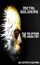 Metal Soldiers: The Collection ebook by Kenneth Guthrie