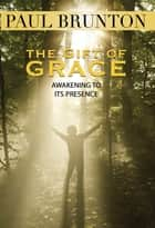 The Gift of Grace - Awakening to Its Presence ebook by Paul Brunton, Sam Cohen
