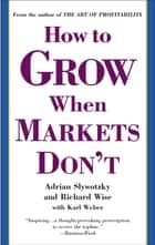 How to Grow When Markets Don't ebook by Adrian Slywotzky, Richard Wise, Karl Weber
