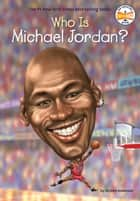 Who Is Michael Jordan? ebook by Kirsten Anderson, Who HQ, Dede Putra