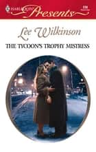 The Tycoon's Trophy Mistress ebook by Lee Wilkinson