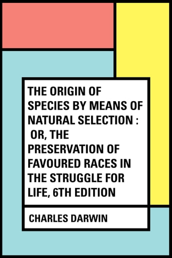 The Origin of Species by Means of Natural Selection : Or, the Preservation of Favoured Races in the Struggle for Life, 6th Edition ebook by Charles Darwin