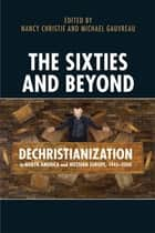 The Sixties and Beyond - Dechristianization in North America and Western Europe, 1945-2000 ebook by Nancy Christie, Stephen J. Heathorn, Michael Gauvreau