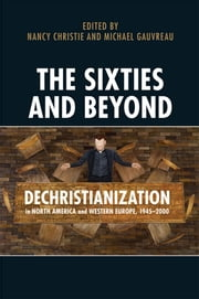 The Sixties and Beyond - Dechristianization in North America and Western Europe, 1945-2000 ebook by Nancy Christie,Stephen J. Heathorn,Michael Gauvreau