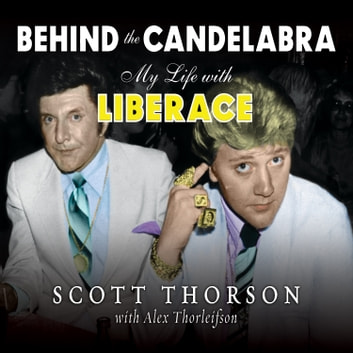 Behind the Candelabra - My Life With Liberace audiobook by Alex Thorleifson,Scott Thorson