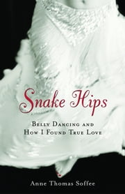 Snake Hips: Belly Dancing and How I Found True Love ebook by Soffee, Anne Thomas
