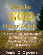 Mistake God Never Made: Confronting The Burden Of The Origin And Fronting The Hope Of Destiny ebook by Daniel O. Ogweno