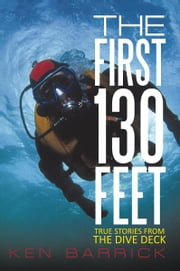 The First 130 Feet - True Stories from the Dive Deck ebook by Ken Barrick