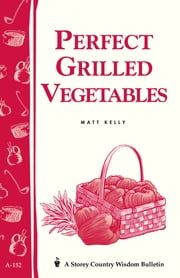 Perfect Grilled Vegetables - Storey's Country Wisdom Bulletin A-152 ebook by Matt Kelly