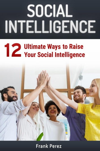 Social Intelligence: 12 Ultimate Ways to Raise Your Social Intelligence ebook by Frank Perez