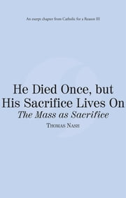 He Died Once, but His Sacrifice Lives On: The Mass as Sacrifice: Catholic for a Reason III ebook by Thomas Nash