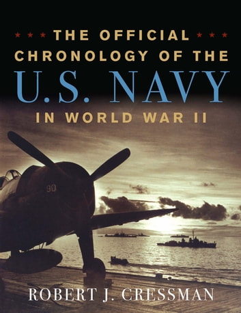 The Official Chronology of the U.S. Navy in World War II eBook by Robert J. Cressman