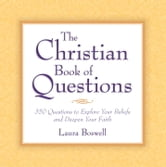 The Christian Book of Questions - 35 Questions to Explore Your Beliefs and Deepen Your Faith ebook by Laura E. Boswell