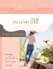 He Is My All - Living in the Truth of God's Love for Me ebook by Debbie Alsdorf
