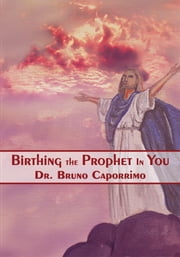 Birthing the Prophet In You ebook by Dr. Bruno Caporrimo