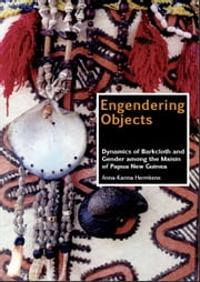 Engendering Objects - Dynamics of Barkcloth and Gender among the Maisin of Papua New Guinea ebook by Anna-Karina Hermkens
