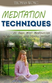 Meditation Techniques: 21 Days Mini Meditation to Relaxation and Stress Relief ebook by Thomas Wong