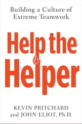 Help the Helper - Building a Culture of Extreme Teamwork ebook by Kevin Pritchard,John Eliot
