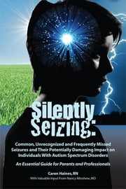 Silently Seizing: Common, Unrecognized and Frequently Missed Seizures and Their Potentially Damaging Impact on Individuals With Autism Spectrum Disorders; An Essential Guide for Parents and Professionals - Common, Unrecognized and Frequently Missed Seizures and Their Potentially Damaging Impact on Individuals With Autism Spectrum Disorders; An Essential Guide for Parents and Professionals ebook by Caren Haines RN,Nancy J. Minshew MD