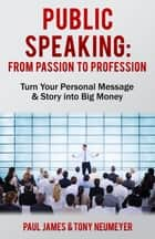 Public Speaking - From Passion to Profession ebook by Paul James,Tony Neumeyer