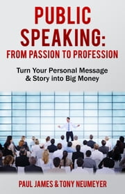 Public Speaking - From Passion to Profession - Turn Your Personal Message & Story into Big Money ebook by Paul James,Tony Neumeyer